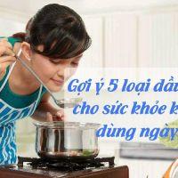 Gợi ý 5 loại dầu ăn tốt cho sức khỏe khuyên dùng ngày Tết